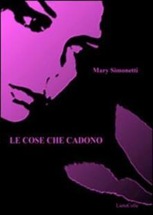 Le cose che cadono - Mary Simonetti - copertina