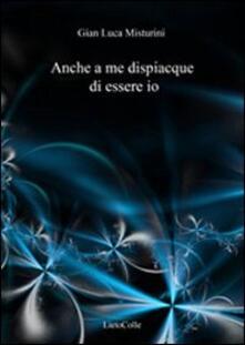 Anche a me dispiacque di essere io - G. Luca Misturini - copertina