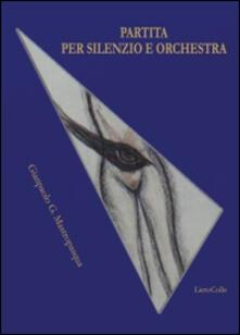 Partita per silenzio e orchestra - Gianpaolo G. Mastropasqua - copertina