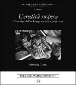 L' eredità sospesa. Il mestiere dell'archeologo tra vita e professione. Ediz. italiana e inglese