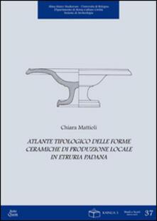 Atlante tipologico delle forme ceramiche di produzione locale in Etruria padana - Chiara Mattioli - copertina