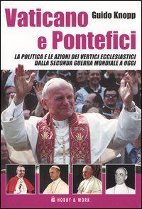 Vaticano e pontefici. La politica e le azioni dei vertici ecclesiastici dalla seconda guerra mondiale a oggi