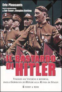 Il bastardo di Hitler. Viaggio all'inferno e ritorno, dalla Germania di Hitler alla Russia di Stalin