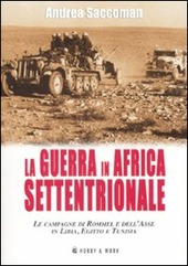 La Guerra in Africa settentrionale. Le campagne di Rommel e dell'Asse in Libia, Egitto e Tunisia