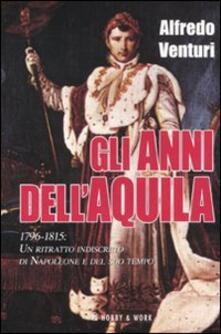 Gli anni dell'aquila. 1796-1815. Un ritratto indiscreto di Napoleone e del suo tempo - Alfredo Venturi - copertina