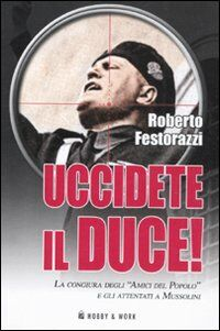 Uccidete il duce! La congiura degli «Amici del Popolo» e gli attentatia Mussolini