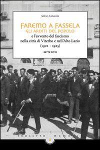Faremo a fassella. Gli Arditi del popolo e l'avvento del fascismo nella città di Viterbo e nell'Alto Lazio (1921-1925)