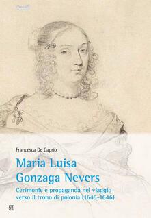 Maria Luisa Gonzaga Nevers. Cerimonie e propaganda nel viaggio verso il trono di Polonia (1645-1646) - Francesca De Caprio - copertina
