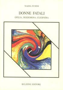 Donne fatali. Ofelia, Desdemona, Cleopatra - Nadia Fusini - copertina