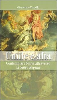 Umile e alta. Contemplare Maria attraverso la «Salve Regina» - Vianello Gianfranco - wuz.it