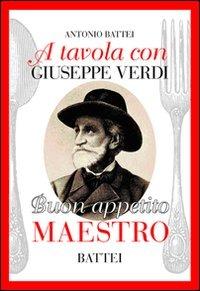 A tavola con Giuseppe Verdi. Buon appettito maestro - Battei Antonio - wuz.it