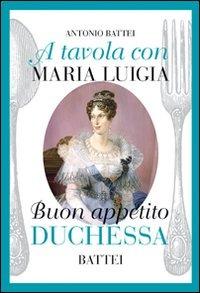 A tavola con Maria Luigia, buon appetito duchessa - Battei Antonio - wuz.it