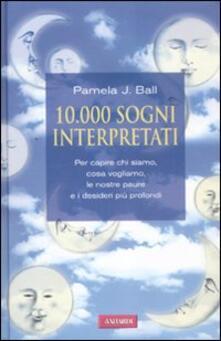 10000 sogni interpretati. Per capire chi siamo, cosa vogliamo, le nostre paure e i desideri più profondi.pdf
