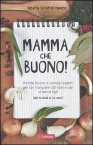 Libro Mamma, che buono! Ricette buone e consigli esperti per far mangiare cibi sani e vari ai nostri figli (dai 6 mesi ai 14 anni) Rosita Ghidini Bosco