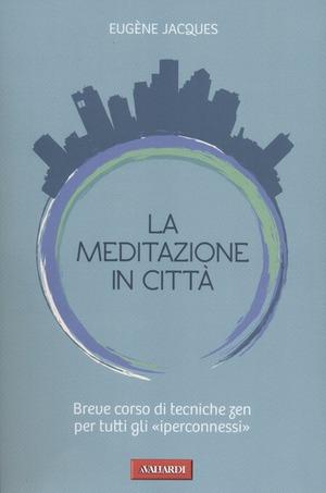La meditazione in città. Breve corso di tecniche zen per tutti gli «iperconnessi»
