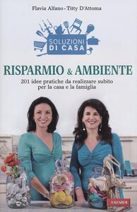 Soluzioni di casa. Risparmio & ambiente. 201 idee pratiche da realizzare subito per la casa e la famiglia - Flavia Alfano,Titty D'Attoma - copertina