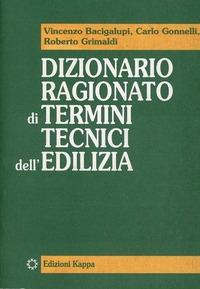 Dizionario ragionato di termini tecnici dell'edilizia - Bacigalupi Vincenzo Gonnelli Carlo Grimaldi Roberto - wuz.it