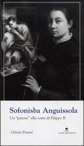 Sofonisba Anguissola. Un «pittore» alla corte di Filippo II - Orietta Pinessi - copertina