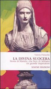 La Divina Suocera. Storia di Matidia, che fece di Adriano un grande imperatore - Valeria Palumbo - copertina