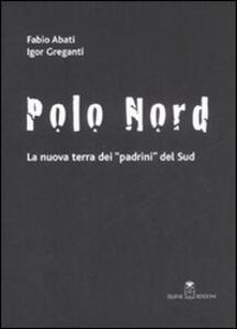 Polo Nord. La nuova terra dei padrini del Sud - Fabio Abati,Igor Greganti - copertina