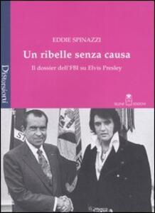 Un ribelle senza causa. Il dossier dell'FBI su Elvis Presley - Eddie Spinazzi - copertina