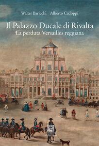 Il palazzo Ducale di Rivalta. La perduta Versailles reggiana - Walter Baricchi,Alberto Cadoppi - copertina