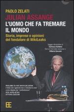 Julian Assange: l'uomo che fa tremare il mondo. Storia, imprese e opinioni del fondatore di Wikileaks