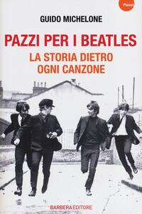 Pazzi per i Beatles. La storia dietro ogni canzone - Guido Michelone - copertina