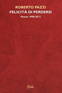 Felicità di perdersi. Poesie 1998-2012 - Roberto Pazzi - copertina