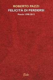 Felicita di perdersi. Poesie 1998-2012