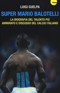 Super Mario Balotelli. La biografia del talento più ammirato e discusso del calcio italiano - Luigi Guelpa - copertina