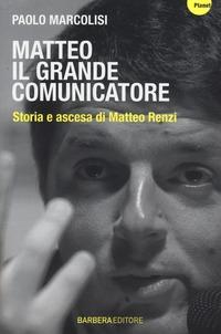 Matteo il grande comunicatore. Storia e ascesa di Matteo Renzi - Marcolisi Paolo - wuz.it