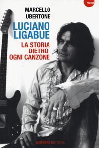 Luciano Ligabue. La storia dietro ogni canzone - Ubertone Marcello - wuz.it