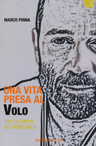 Una vita presa al Volo. Tutto-tutto su Fabio Volo - Marco Pinna - copertina
