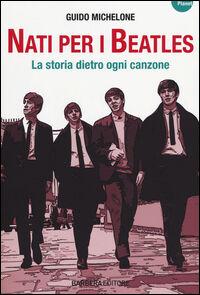 Nati per i Beatles. La storia dietro ogni canzone