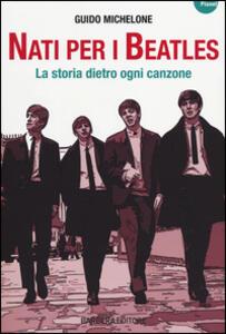 Nati per i Beatles. La storia dietro ogni canzone - Guido Michelone - copertina