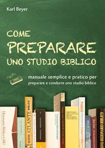 Come preparare uno studio biblico. Manuale semplice e pratico per preparare e condurre uno studio biblico - Karl Beyer - copertina