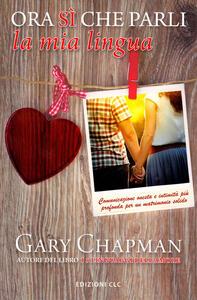 Ora sì che parli la mia lingua. Comunicazione onesta e intimità più profonda per un matrimonio solido - Gary Chapman - copertina