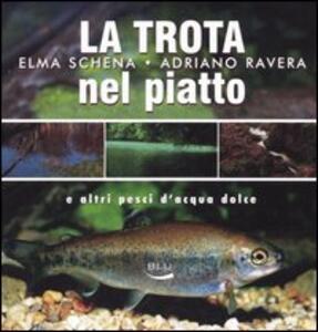 La trota nel piatto e altri pesci d'acqua dolce - Elma Schena,Adriano Ravera - copertina