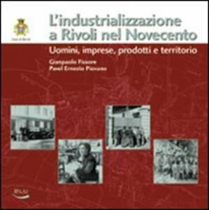 L' industrializzazione a Rivoli nel Novecento. Uomini, imprese, prodotti e territorio - Giampaolo Fissore,Pavel E. Piovano - copertina