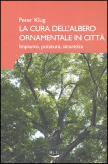 La cura dell'albero ornamentale in città. Impianto, potatura, sicurezza. Ediz. illustrata - Peter Klug - copertina