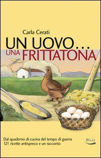 Un uovo... una frittatona. Dal quaderno di cucina del tempo di guerra 121 ricette antispreco e un racconto