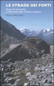 Le strade dei forti. Storia ed escursioni in Piemonte. Valle d'Aosta e Liguria - Marco Boglione - copertina