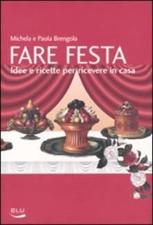 Fare festa. Idee e ricette per ricevere in casa - Michela Brengola,Paola Brengola - copertina