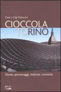 Cioccolatorino. Storie, personaggi, indirizzi, curiosità