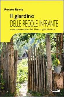 Il giardino delle regole infrante. Contromanuale del libero giardinaggio - Renato Ronco - copertina