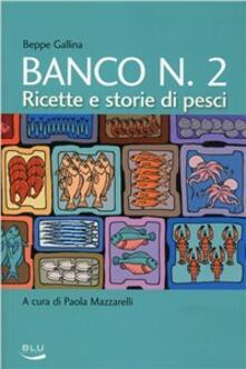 Banco numero 2. Ricette e storie di pesci - Beppe Gallina - copertina