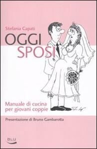 Oggi sposi. Manuale di cucina per giovani coppie - Stefania Capati - copertina
