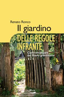 Il giardino delle regole infrante. Contromanuale del libero giardinaggio - Renato Ronco - ebook
