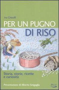 Per un pugno di riso. Storia, storie, ricette e curiosità - Ina Ghisolfi - copertina
